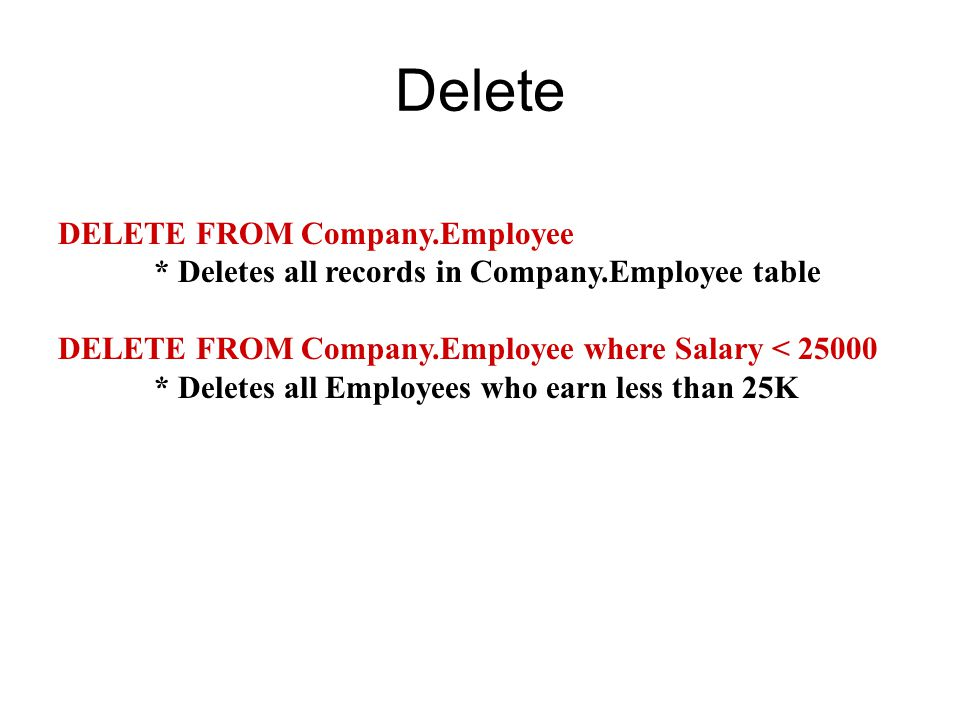 Delete DELETE FROM Company.Employee * Deletes all records in Company.Employee table DELETE FROM Company.Employee where Salary < * Deletes all Employees who earn less than 25K