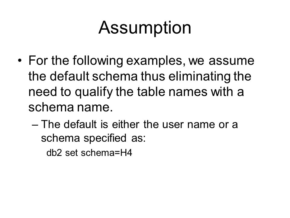 Assumption For the following examples, we assume the default schema thus eliminating the need to qualify the table names with a schema name.