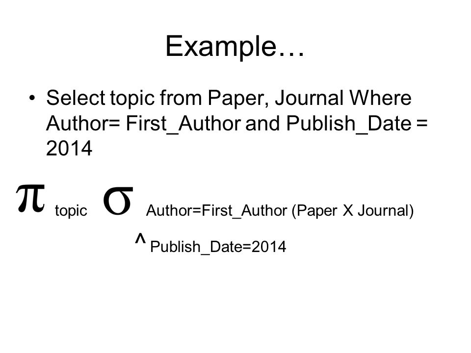 Example… Select topic from Paper, Journal Where Author= First_Author and Publish_Date = 2014 topic Author=First_Author (Paper X Journal) ^ Publish_Date=2014