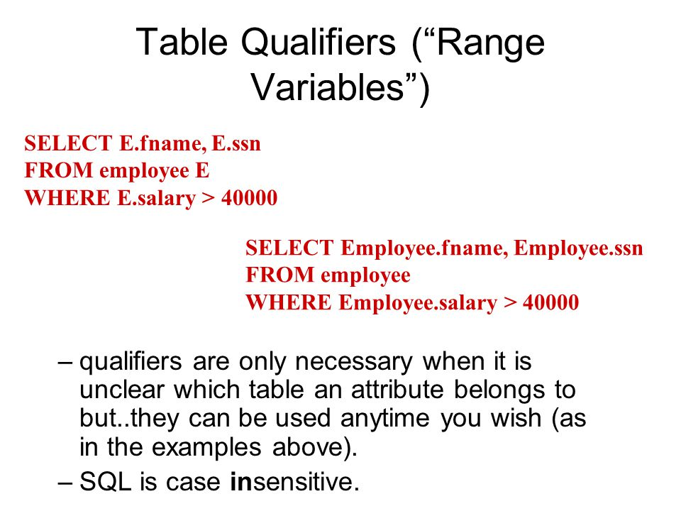 Table Qualifiers ( Range Variables ) –qualifiers are only necessary when it is unclear which table an attribute belongs to but..they can be used anytime you wish (as in the examples above).