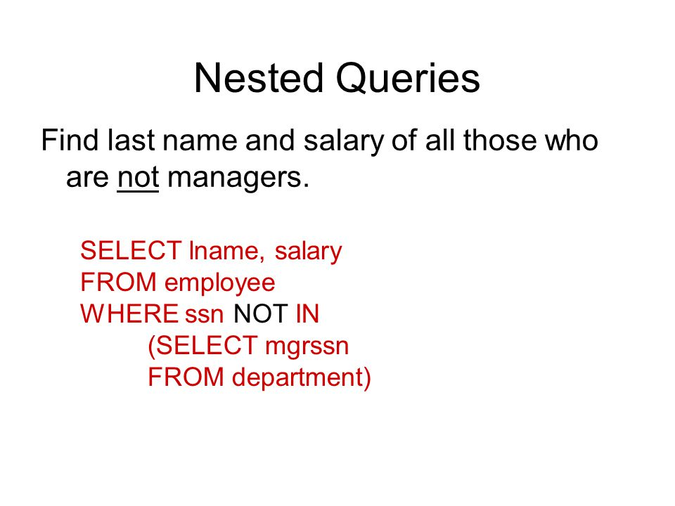 Nested Queries SELECT lname, salary FROM employee WHERE ssn NOT IN (SELECT mgrssn FROM department) Find last name and salary of all those who are not managers.