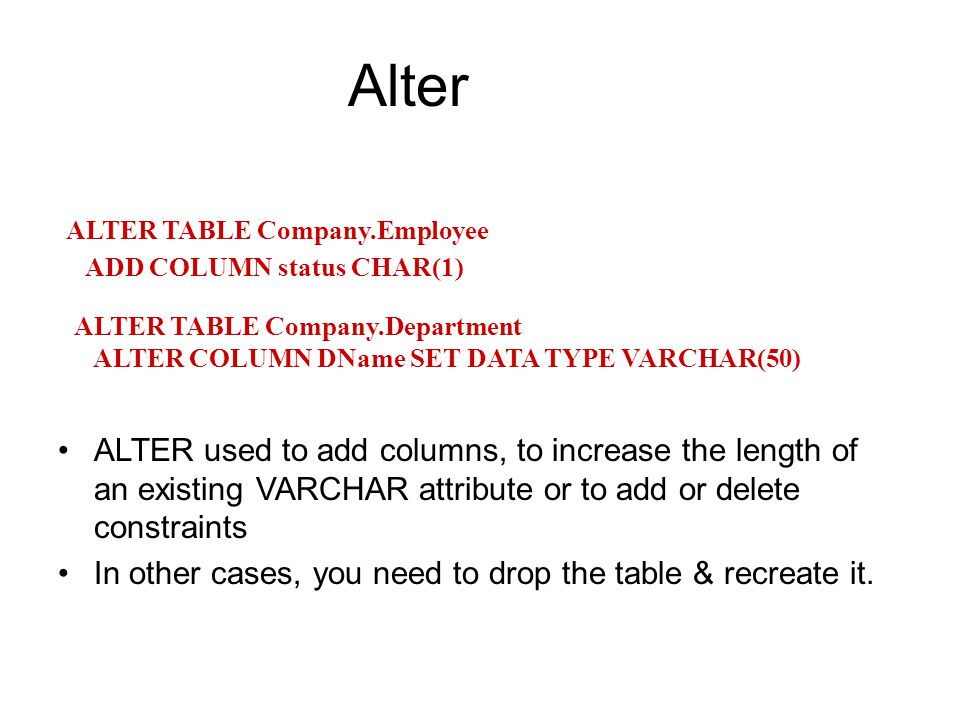 Alter ALTER used to add columns, to increase the length of an existing VARCHAR attribute or to add or delete constraints In other cases, you need to drop the table & recreate it.