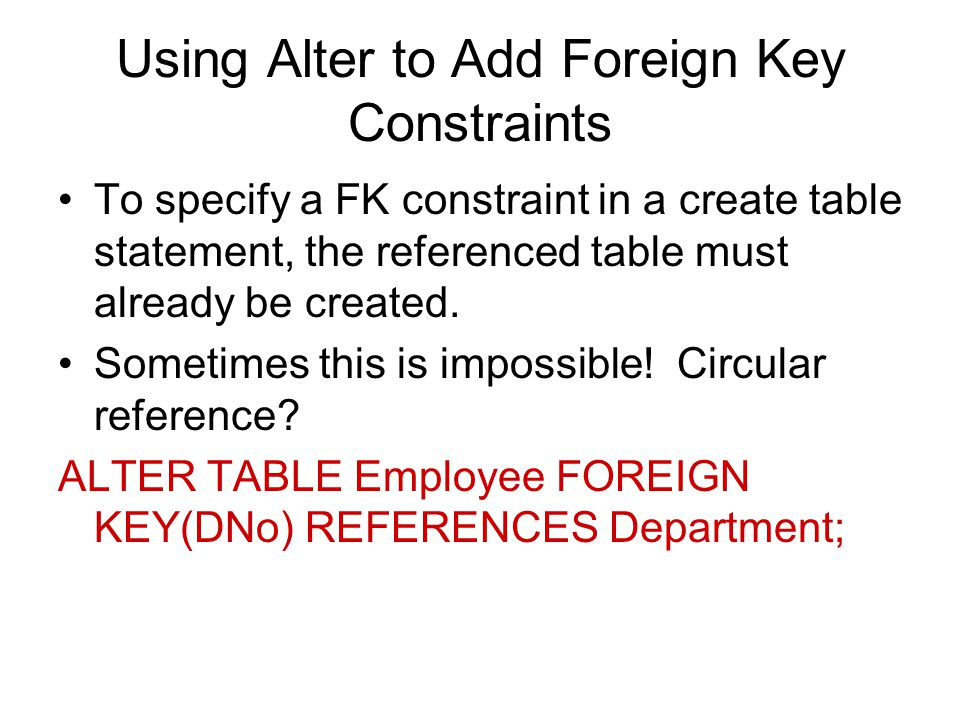 Using Alter to Add Foreign Key Constraints To specify a FK constraint in a create table statement, the referenced table must already be created.