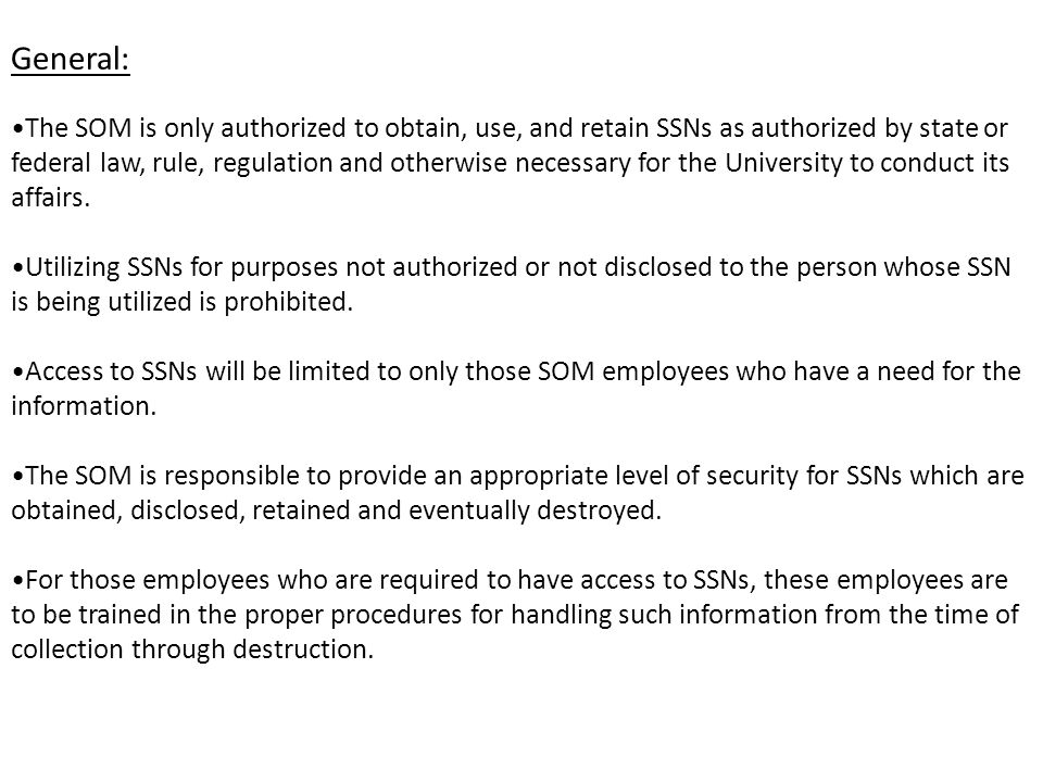 General: The SOM is only authorized to obtain, use, and retain SSNs as authorized by state or federal law, rule, regulation and otherwise necessary for the University to conduct its affairs.