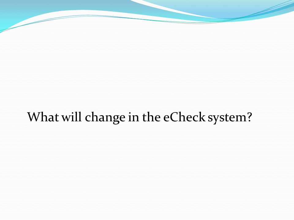 What will change in the eCheck system