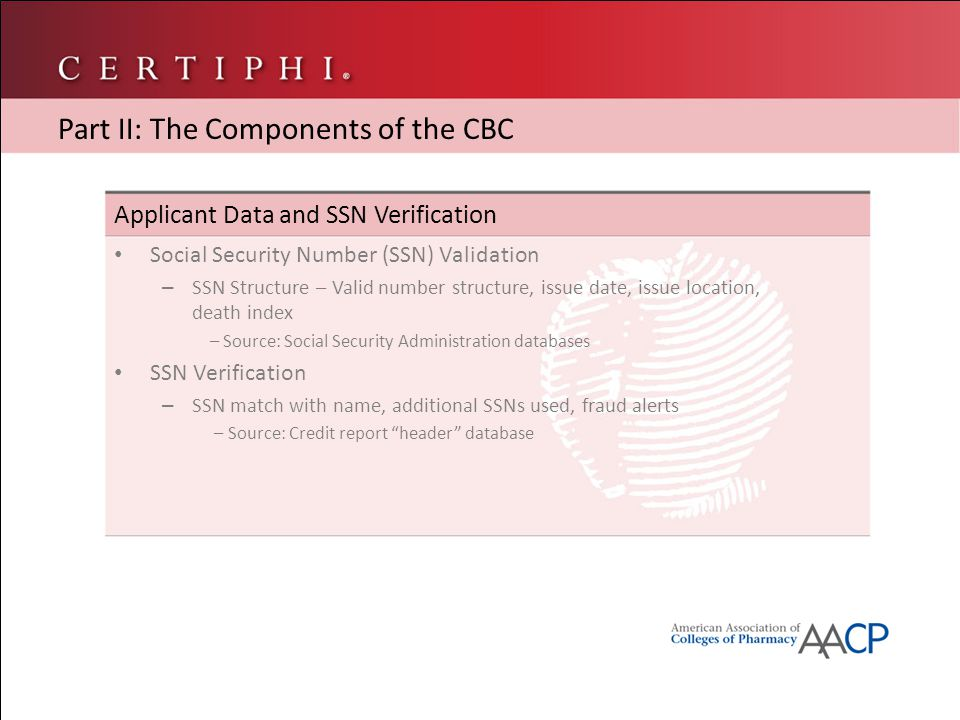 Applicant Data and SSN Verification Social Security Number (SSN) Validation – SSN Structure – Valid number structure, issue date, issue location, death index – Source: Social Security Administration databases SSN Verification – SSN match with name, additional SSNs used, fraud alerts – Source: Credit report header database Part II: The Components of the CBC