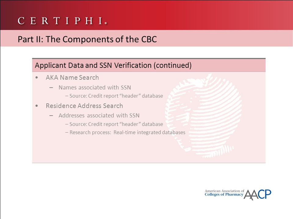 Applicant Data and SSN Verification (continued) AKA Name Search – Names associated with SSN – Source: Credit report header database Residence Address Search – Addresses associated with SSN – Source: Credit report header database – Research process: Real-time integrated databases Part II: The Components of the CBC