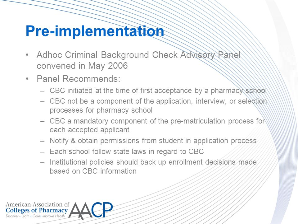 Pre-implementation Adhoc Criminal Background Check Advisory Panel convened in May 2006 Panel Recommends: –CBC initiated at the time of first acceptance by a pharmacy school –CBC not be a component of the application, interview, or selection processes for pharmacy school –CBC a mandatory component of the pre-matriculation process for each accepted applicant –Notify & obtain permissions from student in application process –Each school follow state laws in regard to CBC –Institutional policies should back up enrollment decisions made based on CBC information