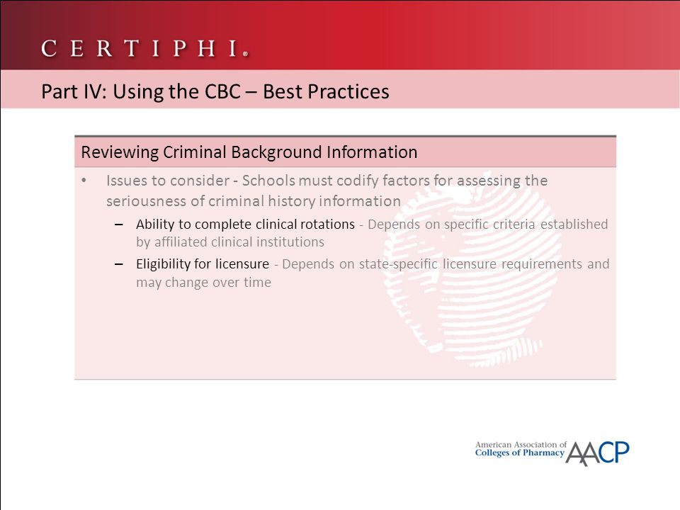 Reviewing Criminal Background Information Issues to consider - Schools must codify factors for assessing the seriousness of criminal history information – Ability to complete clinical rotations - Depends on specific criteria established by affiliated clinical institutions – Eligibility for licensure - Depends on state-specific licensure requirements and may change over time Part IV: Using the CBC – Best Practices