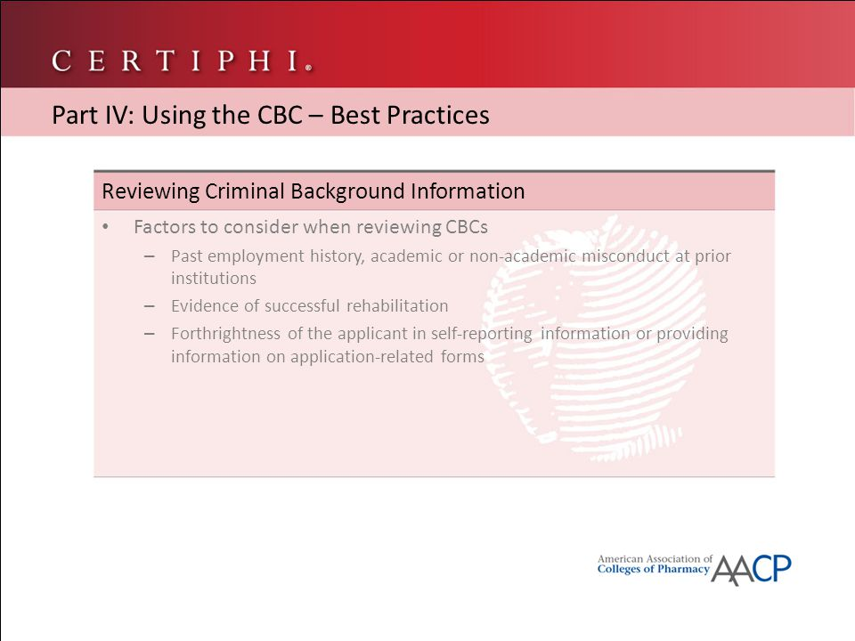 Reviewing Criminal Background Information Factors to consider when reviewing CBCs – Past employment history, academic or non-academic misconduct at prior institutions – Evidence of successful rehabilitation – Forthrightness of the applicant in self-reporting information or providing information on application-related forms Part IV: Using the CBC – Best Practices