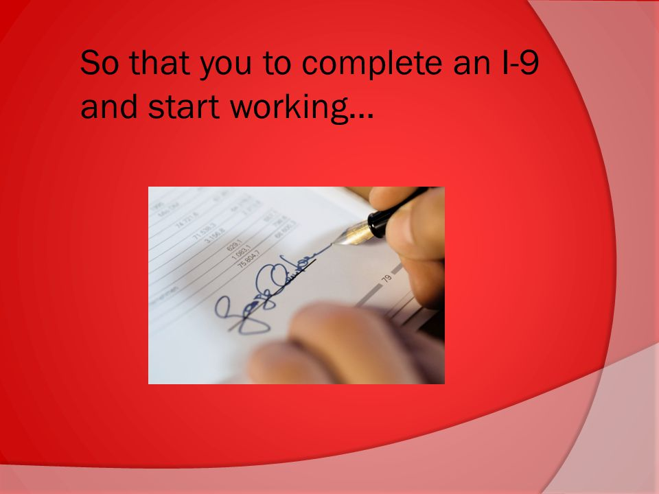 So that you to complete an I-9 and start working…