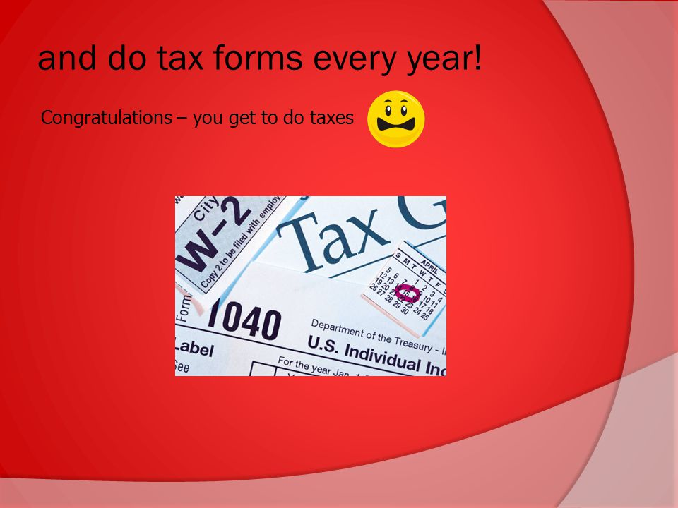 and do tax forms every year! Congratulations – you get to do taxes