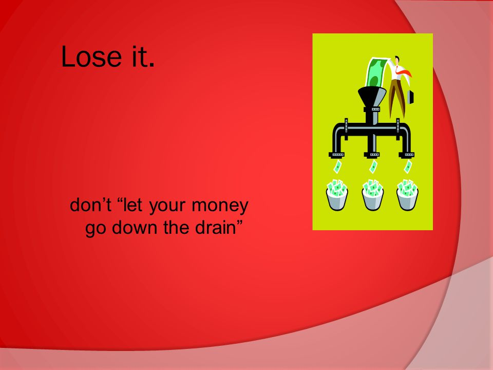 Lose it. don't let your money go down the drain