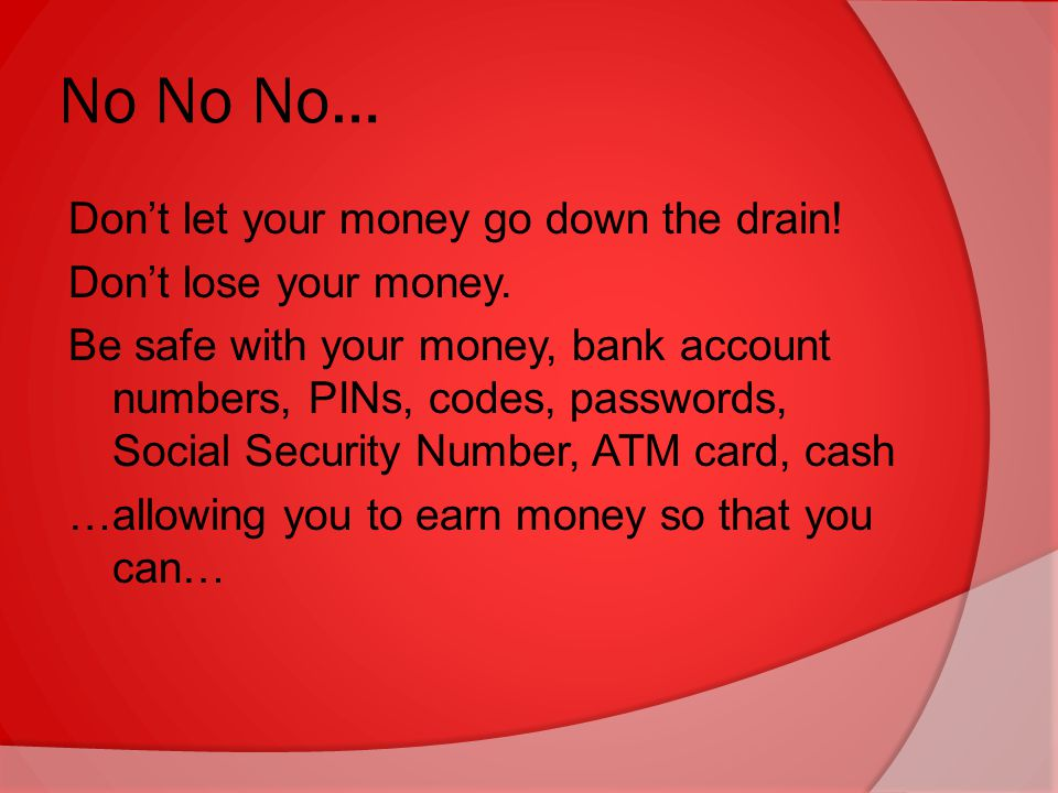 No No No… Don't let your money go down the drain. Don't lose your money.