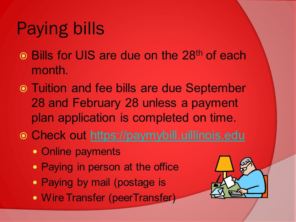 Paying bills  Bills for UIS are due on the 28 th of each month.
