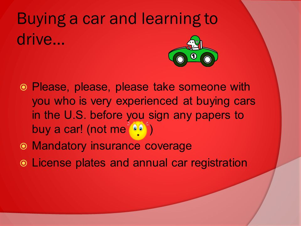 Buying a car and learning to drive…  Please, please, please take someone with you who is very experienced at buying cars in the U.S.