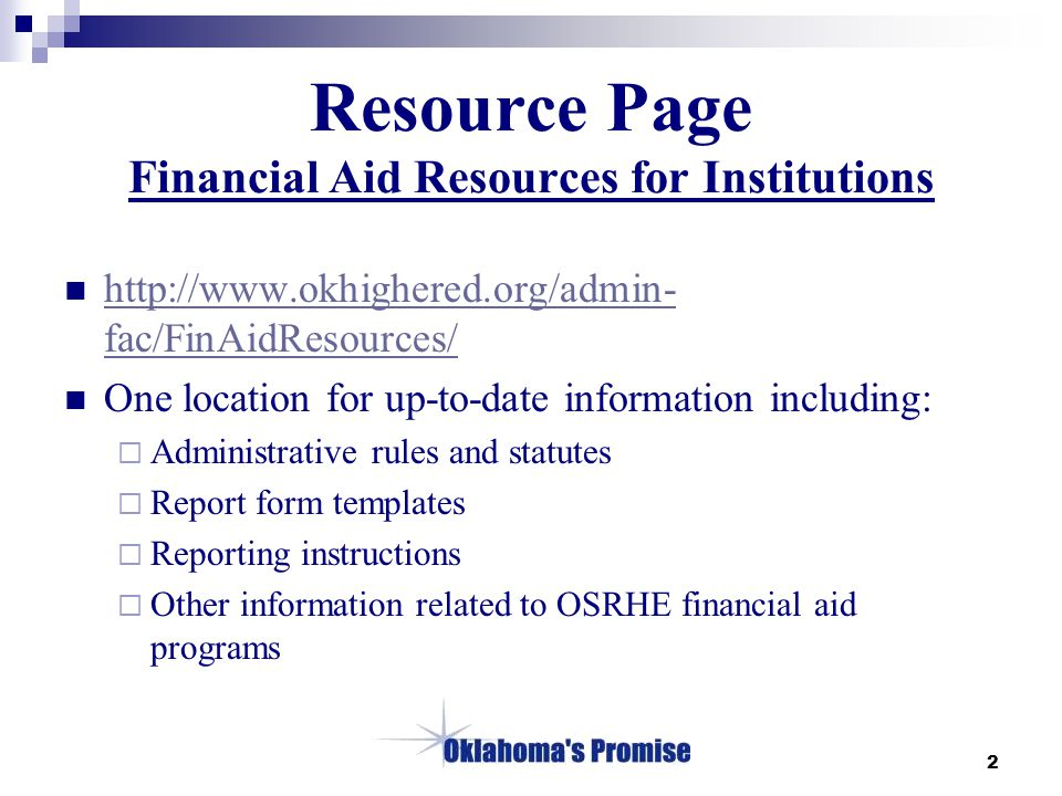2 Resource Page Financial Aid Resources for Institutions http://www.okhighered.org/admin- fac/FinAidResources/ http://www.okhighered.org/admin- fac/FinAidResources/ One location for up-to-date information including:  Administrative rules and statutes  Report form templates  Reporting instructions  Other information related to OSRHE financial aid programs