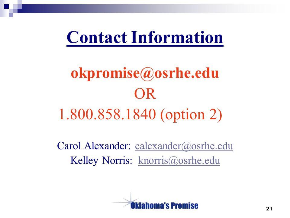 21 Contact Information okpromise@osrhe.edu OR 1.800.858.1840 (option 2) Carol Alexander: calexander@osrhe.educalexander@osrhe.edu Kelley Norris: knorris@osrhe.eduknorris@osrhe.edu