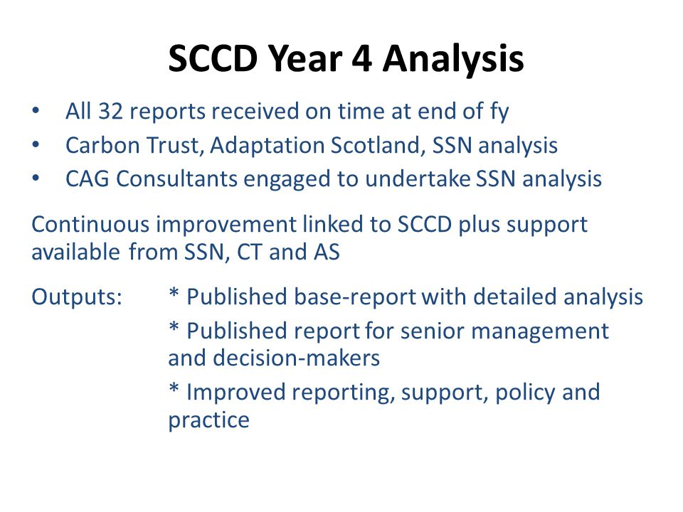 SCCD Year 4 Analysis All 32 reports received on time at end of fy Carbon Trust, Adaptation Scotland, SSN analysis CAG Consultants engaged to undertake SSN analysis Continuous improvement linked to SCCD plus support available from SSN, CT and AS Outputs: * Published base-report with detailed analysis * Published report for senior management and decision-makers * Improved reporting, support, policy and practice