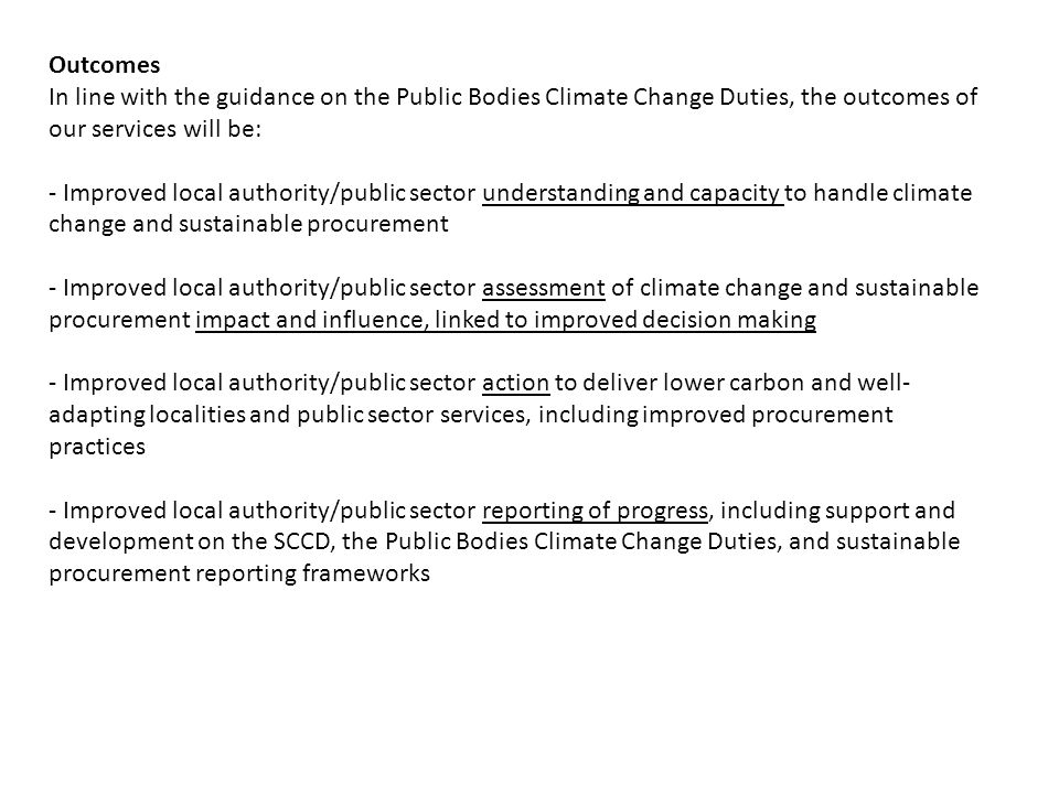 Outcomes In line with the guidance on the Public Bodies Climate Change Duties, the outcomes of our services will be: - Improved local authority/public sector understanding and capacity to handle climate change and sustainable procurement - Improved local authority/public sector assessment of climate change and sustainable procurement impact and influence, linked to improved decision making - Improved local authority/public sector action to deliver lower carbon and well- adapting localities and public sector services, including improved procurement practices - Improved local authority/public sector reporting of progress, including support and development on the SCCD, the Public Bodies Climate Change Duties, and sustainable procurement reporting frameworks