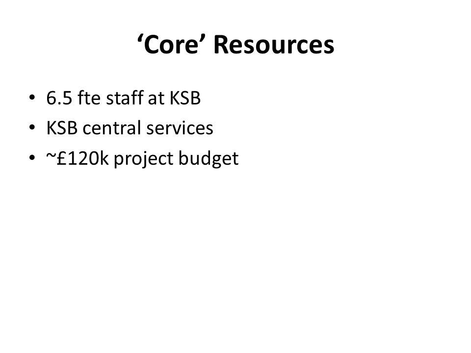 'Core' Resources 6.5 fte staff at KSB KSB central services ~£120k project budget