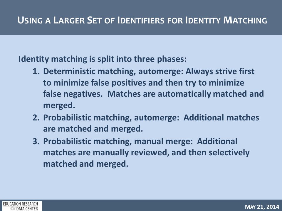 M AY 21, 2014 U SING A L ARGER S ET OF I DENTIFIERS FOR I DENTITY M ATCHING Identity matching is split into three phases: 1.Deterministic matching, automerge: Always strive first to minimize false positives and then try to minimize false negatives.