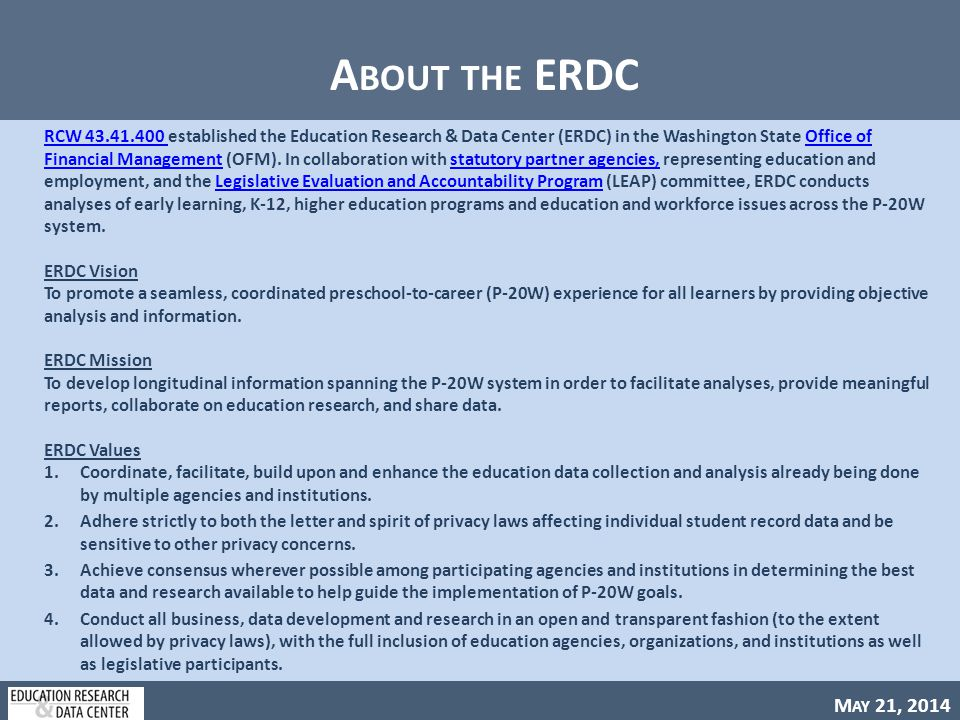 M AY 21, 2014 A BOUT THE ERDC RCW 43.41.400 RCW 43.41.400 established the Education Research & Data Center (ERDC) in the Washington State Office of Financial Management (OFM).