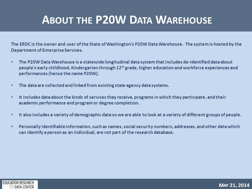 M AY 21, 2014 A BOUT THE P20W D ATA W AREHOUSE The ERDC is the owner and user of the State of Washington's P20W Data Warehouse.