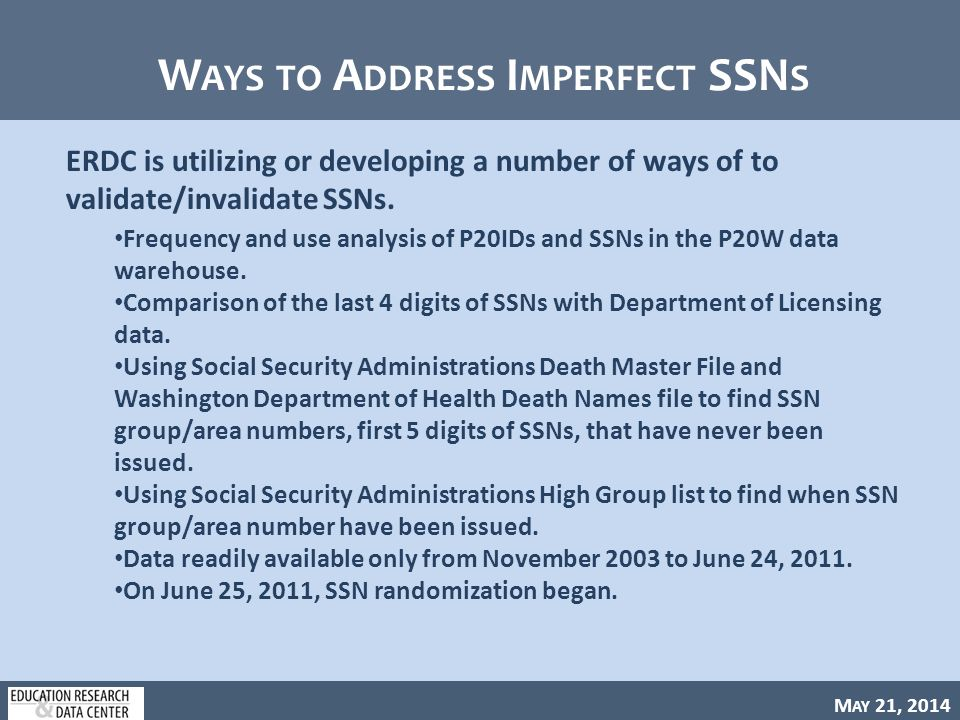 M AY 21, 2014 W AYS TO A DDRESS I MPERFECT SSN S ERDC is utilizing or developing a number of ways of to validate/invalidate SSNs.