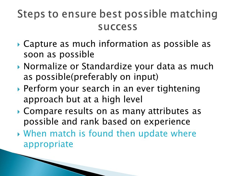  Capture as much information as possible as soon as possible  Normalize or Standardize your data as much as possible(preferably on input)  Perform your search in an ever tightening approach but at a high level  Compare results on as many attributes as possible and rank based on experience  When match is found then update where appropriate