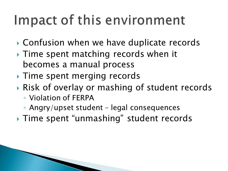  Confusion when we have duplicate records  Time spent matching records when it becomes a manual process  Time spent merging records  Risk of overlay or mashing of student records ◦ Violation of FERPA ◦ Angry/upset student – legal consequences  Time spent unmashing student records