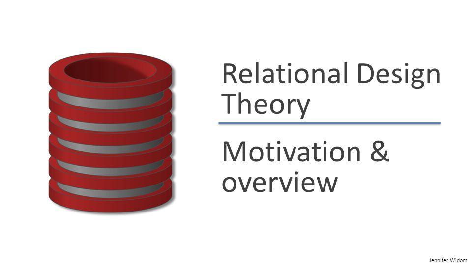 Jennifer Widom Relational Design Theory Motivation & overview
