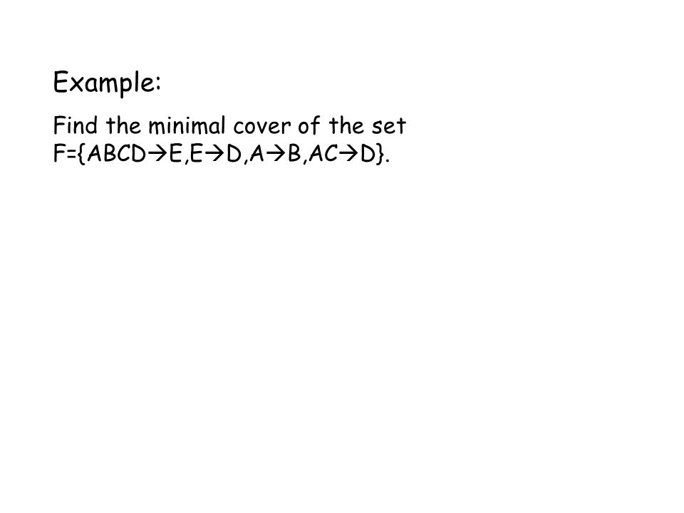 Example: Find the minimal cover of the set F={ABCD  E,E  D,A  B,AC  D}.