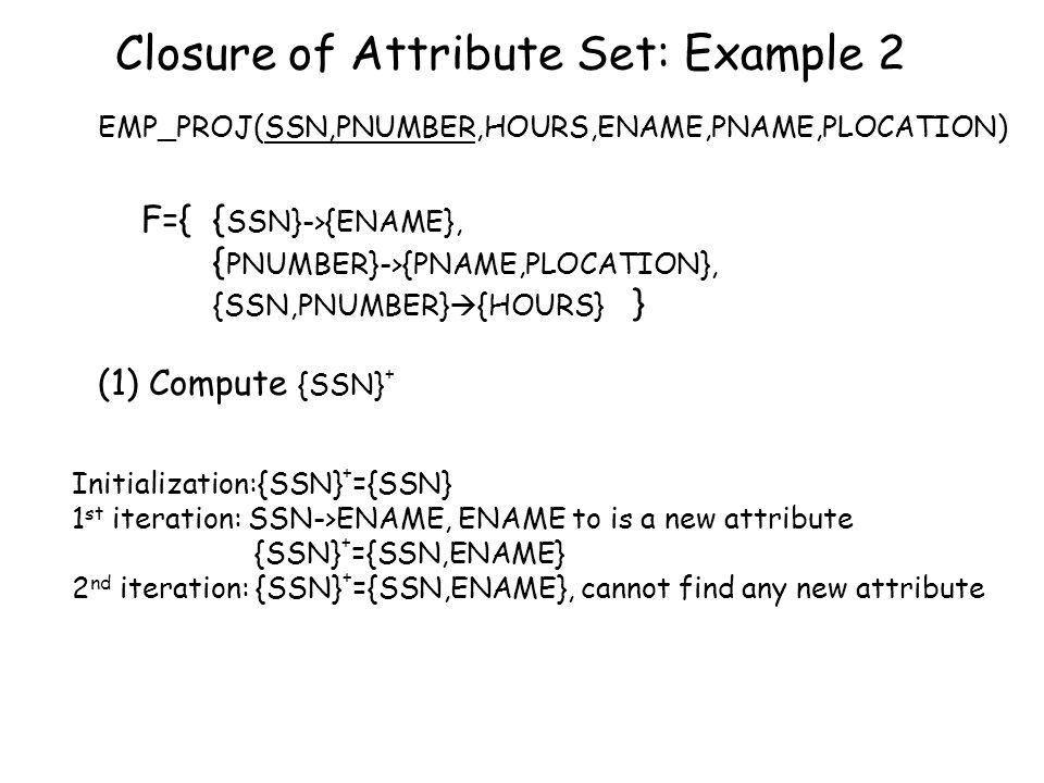 (2) Compute {PNUMBER} + Initialization:{PNUMBER} + ={PNUMBER} 1 st iteration: {PNUMBER} -> {PNAME,PLOCATION} {PNUMBER} + ={PNUMBER,PNAME,PLOCATION} 2 nd iteration: cannot find any new attribute {PNUMBER} + ={PNUMBER,PNAME,PLOCATION} (3) Compute {SSN, PNUMBER} + F={ {SSN}->{ENAME}, {PNUMBER}->{PNAME,PLOCATION}, {SSN,PNUMBER}  {HOURS} }