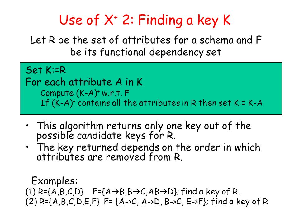 Some Important Concepts X + : Closure of an attribute set X –The set of all attributes that are determined by X K: a key –minimum set of attributes that determines all attributes F + : Closure of a dependency set F –The set of all dependencies that are implied from F F min : a minimum cover of a dependency set F –a minimum set of FDs that is equivalent to F