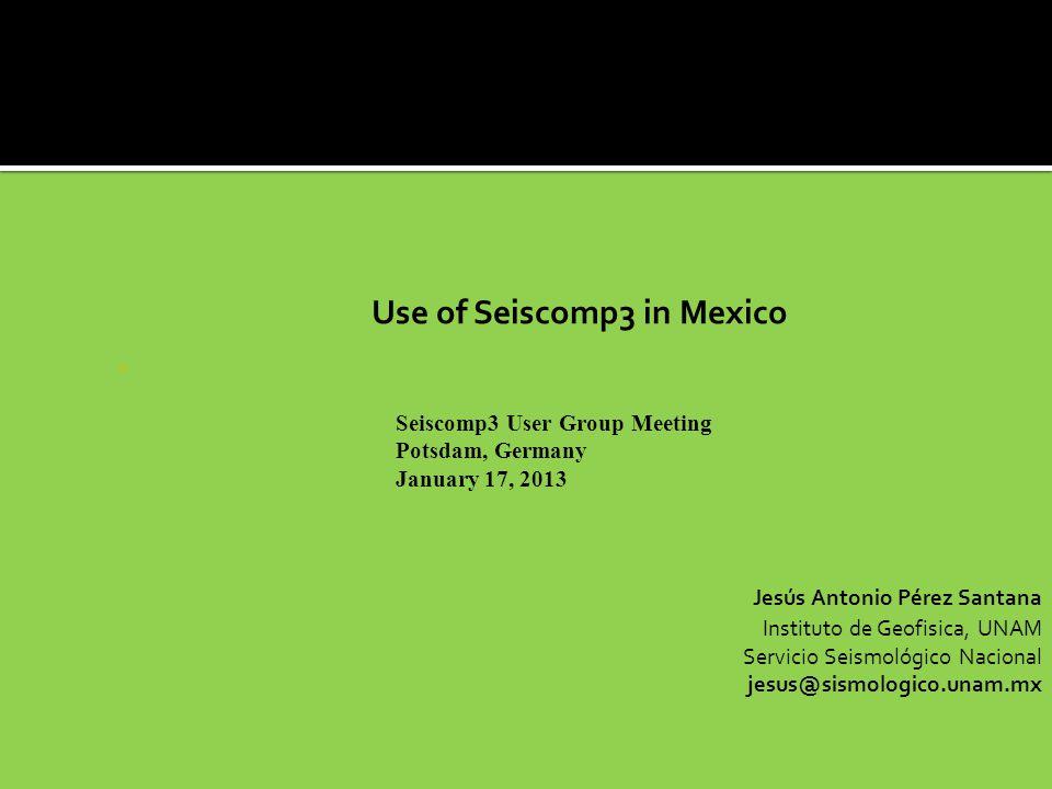 Use of Seiscomp3 in Mexico - Jesús Antonio Pérez Santana Instituto de Geofisica, UNAM Servicio Seismológico Nacional jesus@sismologico.unam.mx Seiscomp3 User Group Meeting Potsdam, Germany January 17, 2013
