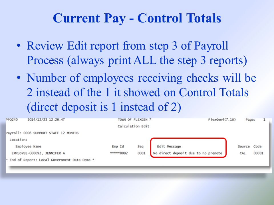 Current Pay - Control Totals Review Edit report from step 3 of Payroll Process (always print ALL the step 3 reports) Number of employees receiving checks will be 2 instead of the 1 it showed on Control Totals (direct deposit is 1 instead of 2)