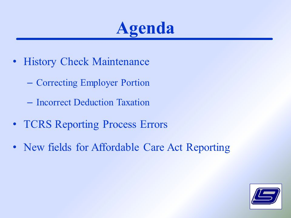 Agenda History Check Maintenance – Correcting Employer Portion – Incorrect Deduction Taxation TCRS Reporting Process Errors New fields for Affordable Care Act Reporting