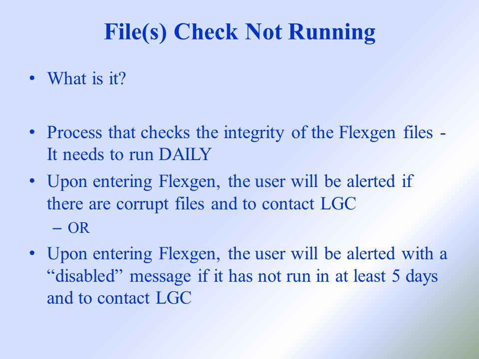 File(s) Check Not Running If getting disabled message, check the server desktop for LGFLECK.BAT Double click to run it (make sure no one is logged into Flexgen) Don't close out of it (it will complete on its own) Can also be set up as a scheduled task by LGC