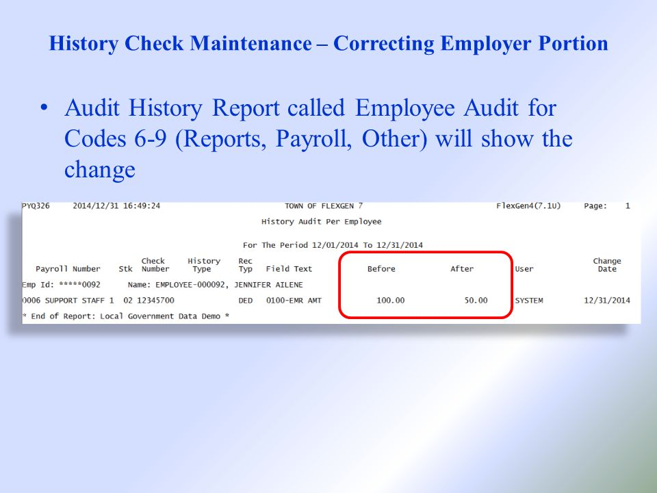 History Check Maintenance – Correcting Employer Portion Audit History Report called Employee Audit for Codes 6-9 (Reports, Payroll, Other) will show the change
