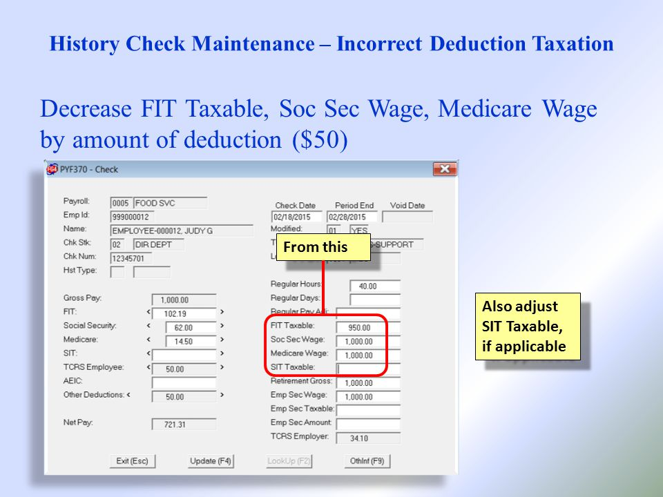 History Check Maintenance – Incorrect Deduction Taxation Decrease FIT Taxable, Soc Sec Wage, Medicare Wage by amount of deduction ($50) Also adjust SIT Taxable, if applicable From this