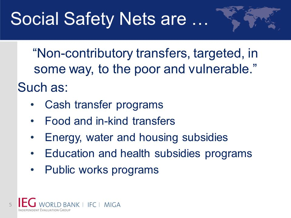 "Social Safety Nets are … ""Non-contributory transfers, targeted, in some way, to the poor and vulnerable."" Such as: Cash transfer programs Food and in-"