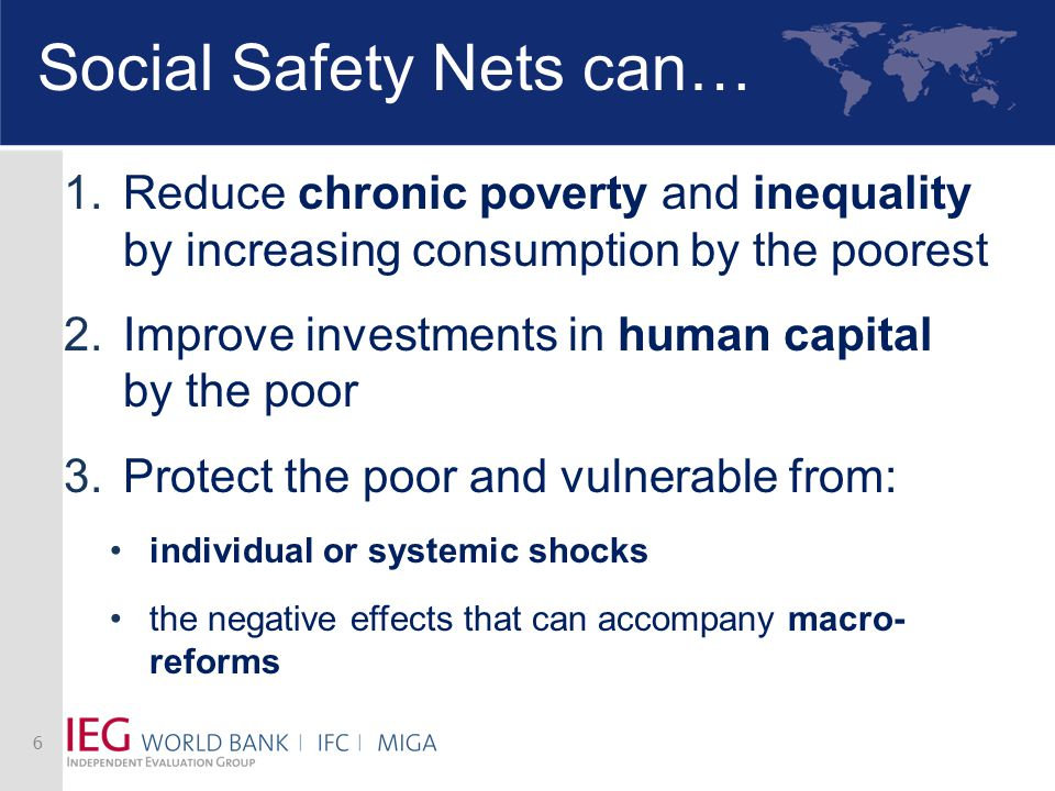 Social Safety Nets can… 1.Reduce chronic poverty and inequality by increasing consumption by the poorest 2.Improve investments in human capital by the