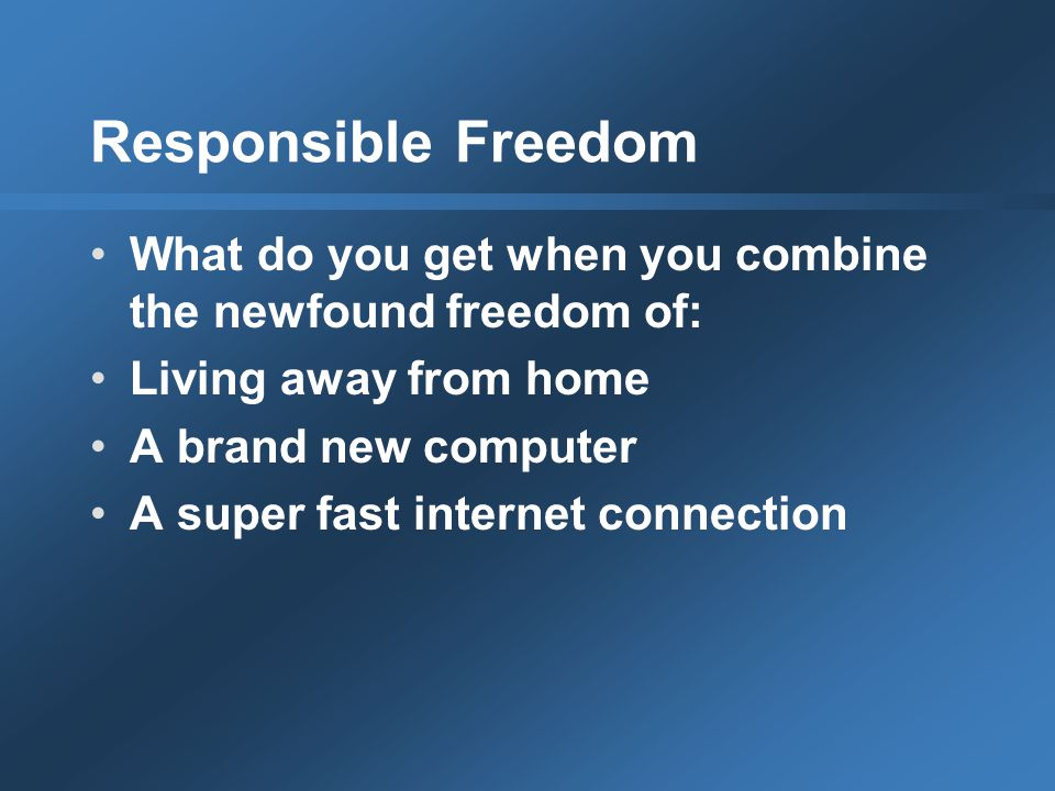 Responsible Freedom What do you get when you combine the newfound freedom of: Living away from home A brand new computer A super fast internet connection