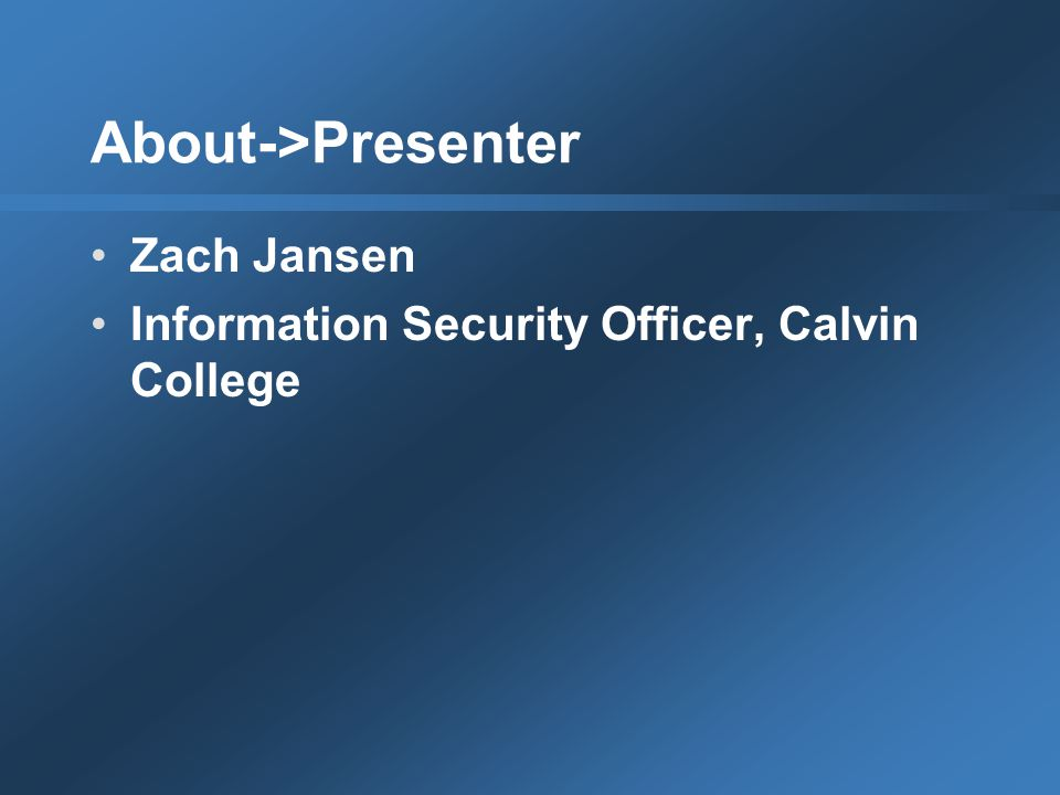 About->Presenter Zach Jansen Information Security Officer, Calvin College