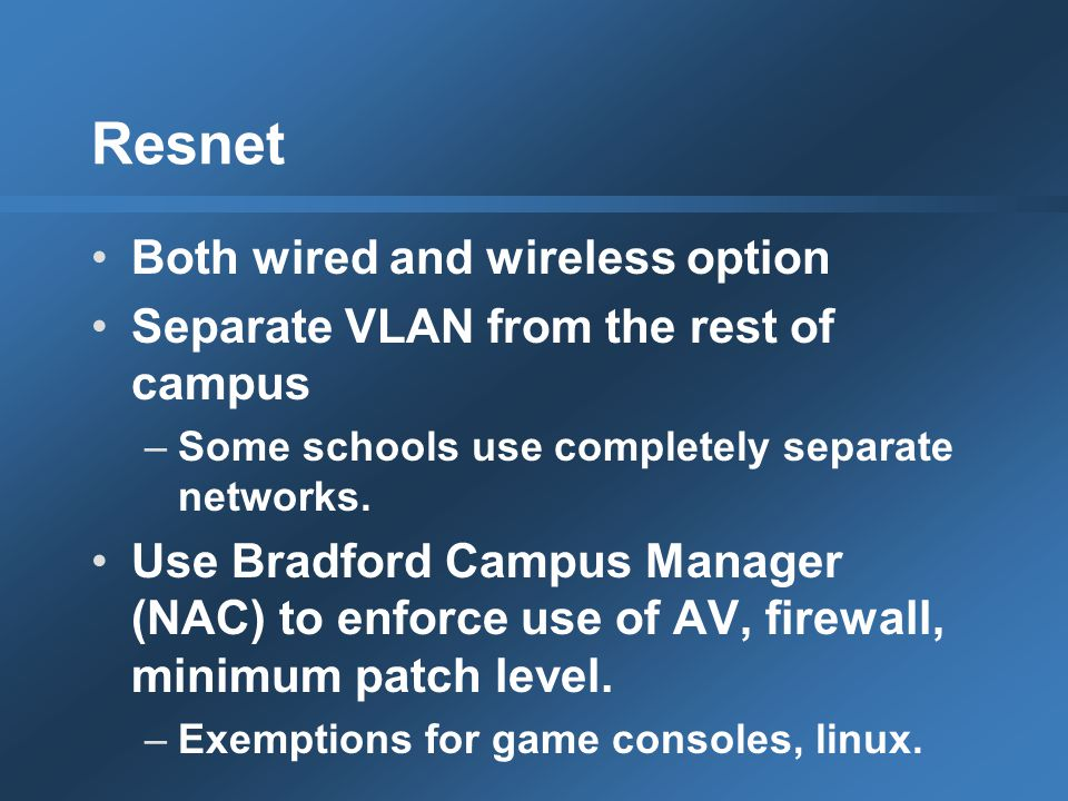 Resnet Both wired and wireless option Separate VLAN from the rest of campus –Some schools use completely separate networks.