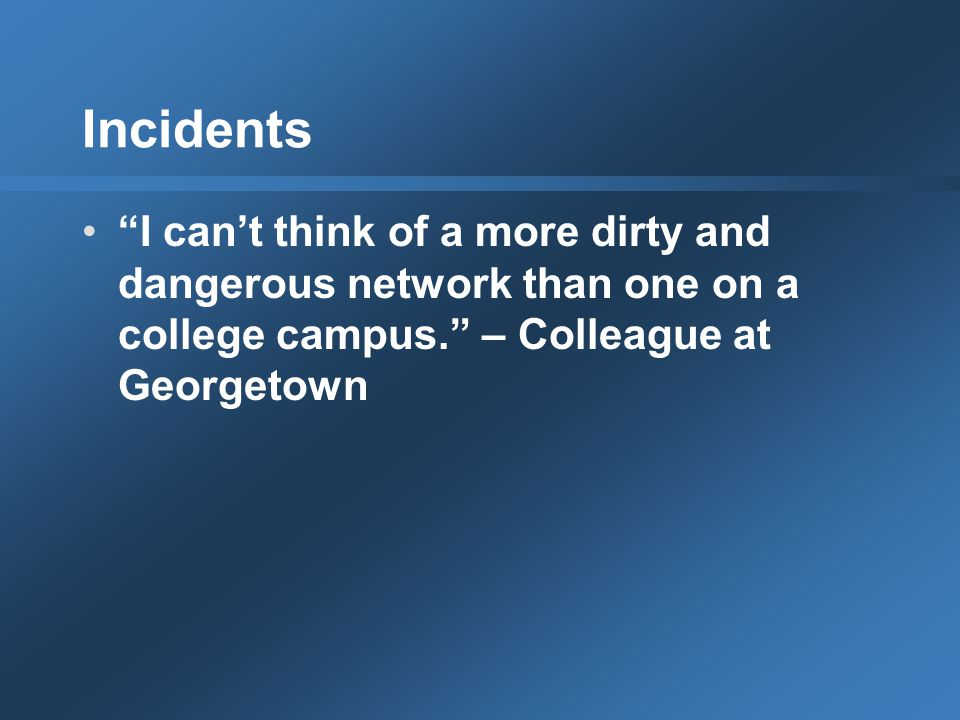 Incidents I can't think of a more dirty and dangerous network than one on a college campus. – Colleague at Georgetown