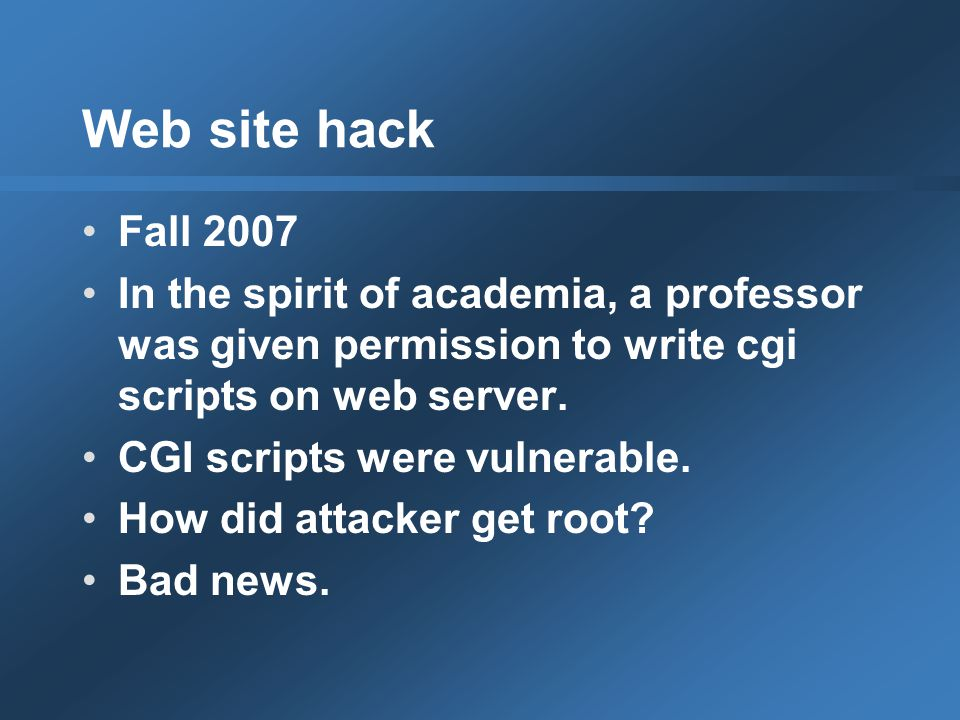 Web site hack Fall 2007 In the spirit of academia, a professor was given permission to write cgi scripts on web server.