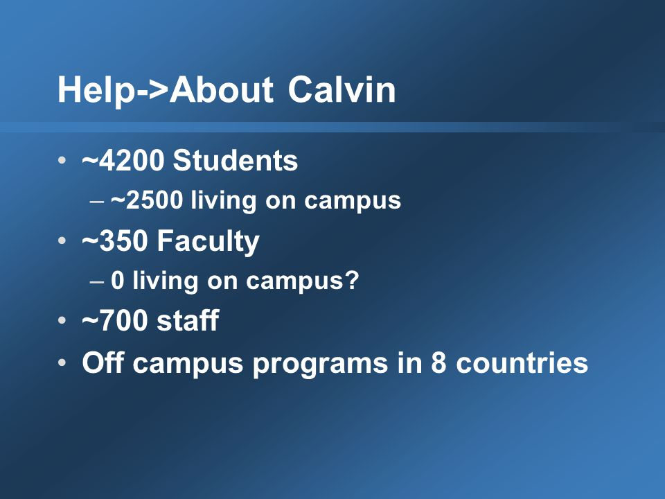 Help->About Calvin ~4200 Students –~2500 living on campus ~350 Faculty –0 living on campus.