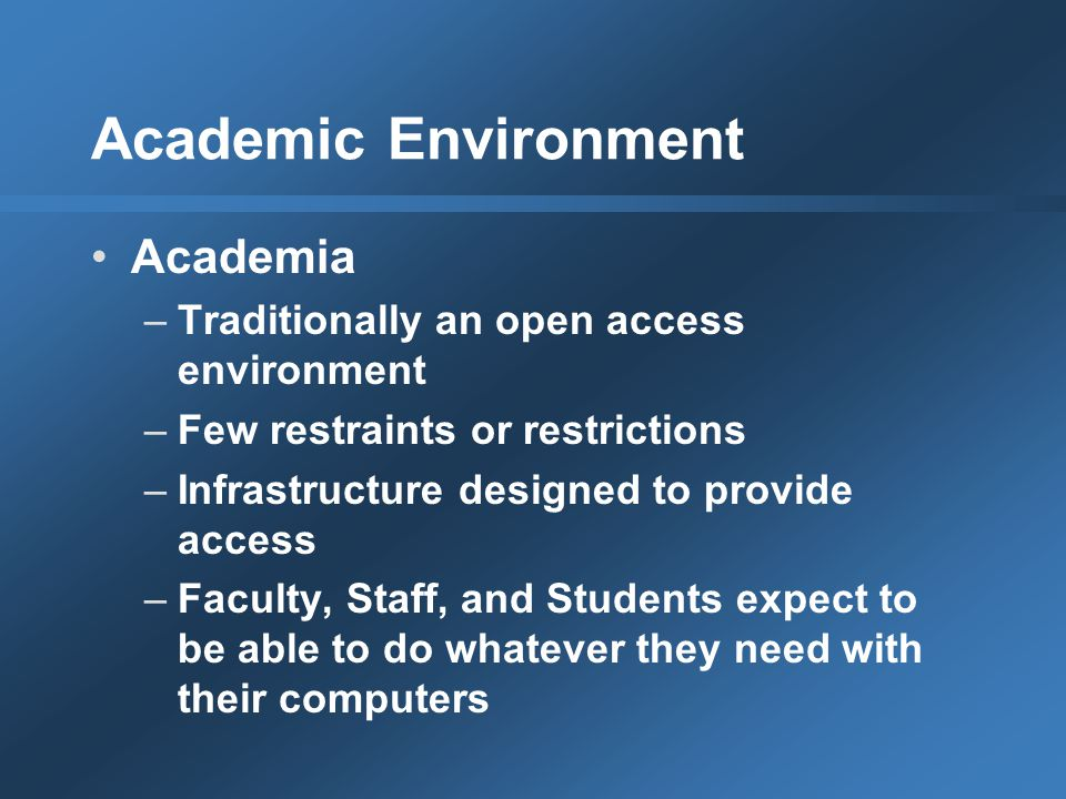 Academic Environment Academia –Traditionally an open access environment –Few restraints or restrictions –Infrastructure designed to provide access –Faculty, Staff, and Students expect to be able to do whatever they need with their computers